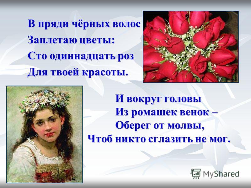 В пряди чёрных волос Заплетаю цветы: Сто одиннадцать роз Для твоей красоты. И вокруг головы Из ромашек венок – Оберег от молвы, Чтоб никто сглазить не мог.