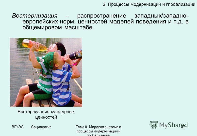 ВГУЭС СоциологияТема 9. Мировая система и процессы модернизации и глобализации 37 Вестернизация – распространение западных/западно- европейских норм, ценностей моделей поведения и т.д. в общемировом масштабе. 2. Процессы модернизации и глобализации В