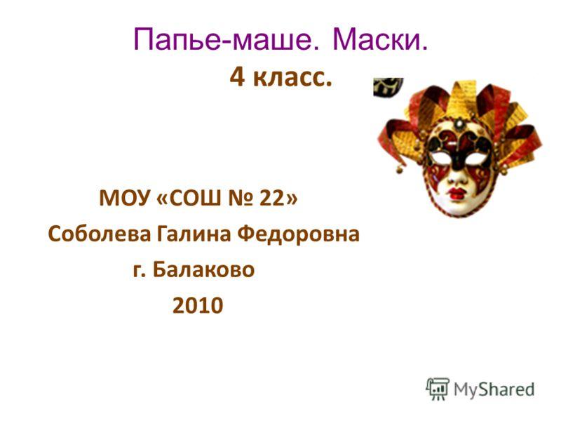 Папье-маше. Маски. 4 класс. МОУ «СОШ 22» Соболева Галина Федоровна г. Балаково 2010