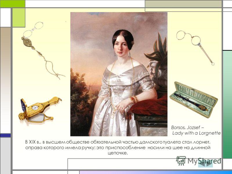 В XIX в., в высшем обществе обязательной частью дамского туалета стал лорнет, оправа которого имела ручку: это приспособление носили на шее на длинной цепочке. Borsos, Jozsef – Lady with a Lorgnette