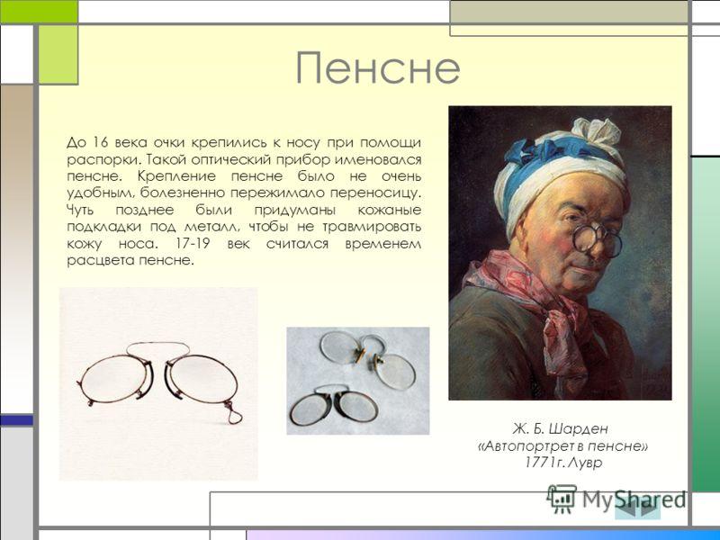 Пенсне Ж. Б. Шарден «Автопортрет в пенсне» 1771г. Лувр До 16 века очки крепились к носу при помощи распорки. Такой оптический прибор именовался пенсне. Крепление пенсне было не очень удобным, болезненно пережимало переносицу. Чуть позднее были придум