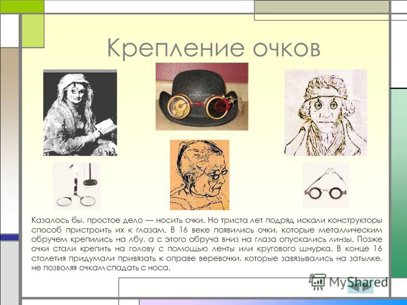 Крепление очков Казалось бы, простое дело носить очки. Но триста лет подряд искали конструкторы способ пристроить их к глазам. В 16 веке появились очки, которые металлическим обручем крепились на лбу, а с этого обруча вниз на глаза опускались линзы.