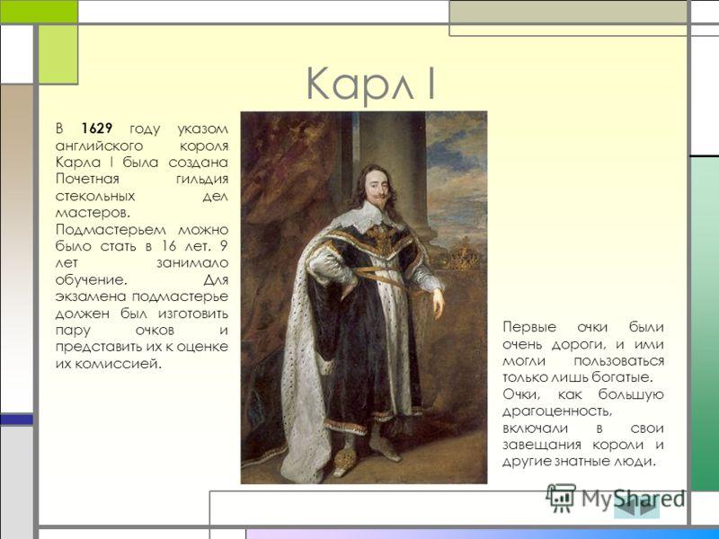 Карл I В 1629 году указом английского короля Карла I была создана Почетная гильдия стекольных дел мастеров. Подмастерьем можно было стать в 16 лет. 9 лет занимало обучение. Для экзамена подмастерье должен был изготовить пару очков и представить их к