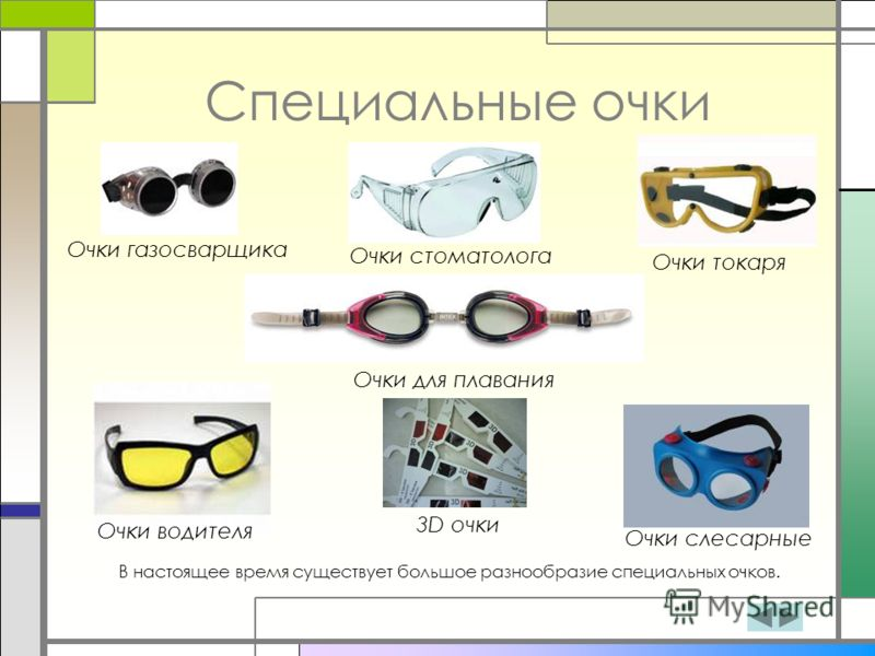 Специальные очки Очки водителя 3D очки Очки слесарные Очки стоматолога Очки для плавания Очки газосварщика Очки токаря В настоящее время существует большое разнообразие специальных очков.
