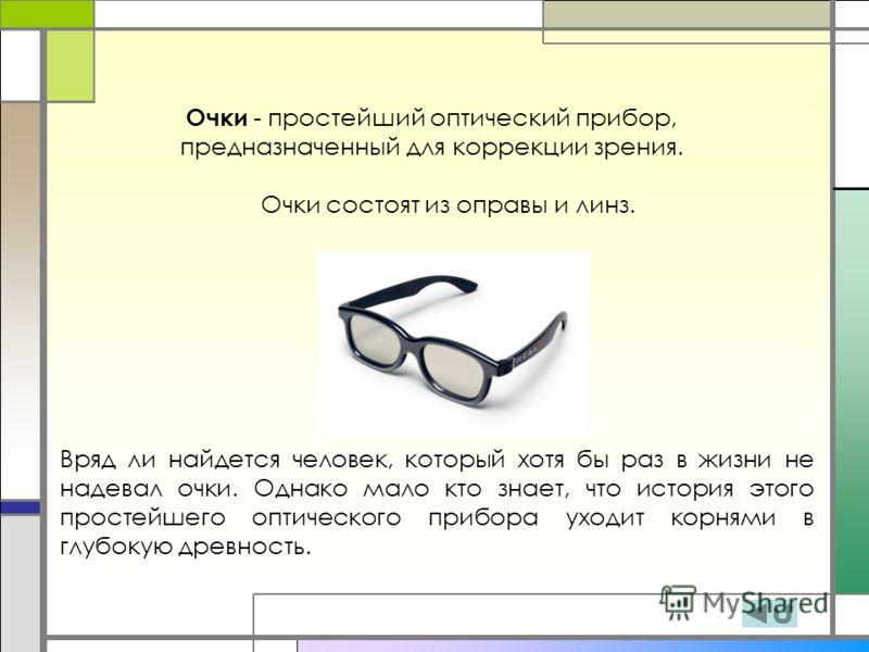 Очки - простейший оптический прибор, предназначенный для коррекции зрения. Очки состоят из оправы и линз. Вряд ли найдется человек, который хотя бы раз в жизни не надевал очки. Однако мало кто знает, что история этого простейшего оптического прибора