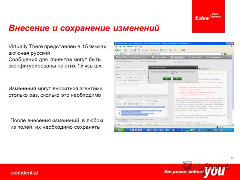 confidential 16 Внесение и сохранение изменений Virtually There представлен в 15 языках, включая русский. Сообщения для клиентов могут быть сконфигурированы на этих 15 языках. Изменения могут вноситься агентами столько раз, сколько это необходимо Пос