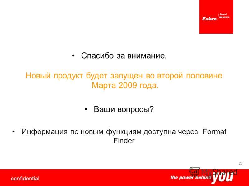 confidential 20 Спасибо за внимание. Новый продукт будет запущен во второй половине Марта 2009 года. Ваши вопросы? Информация по новым функциям доступна через Format Finder