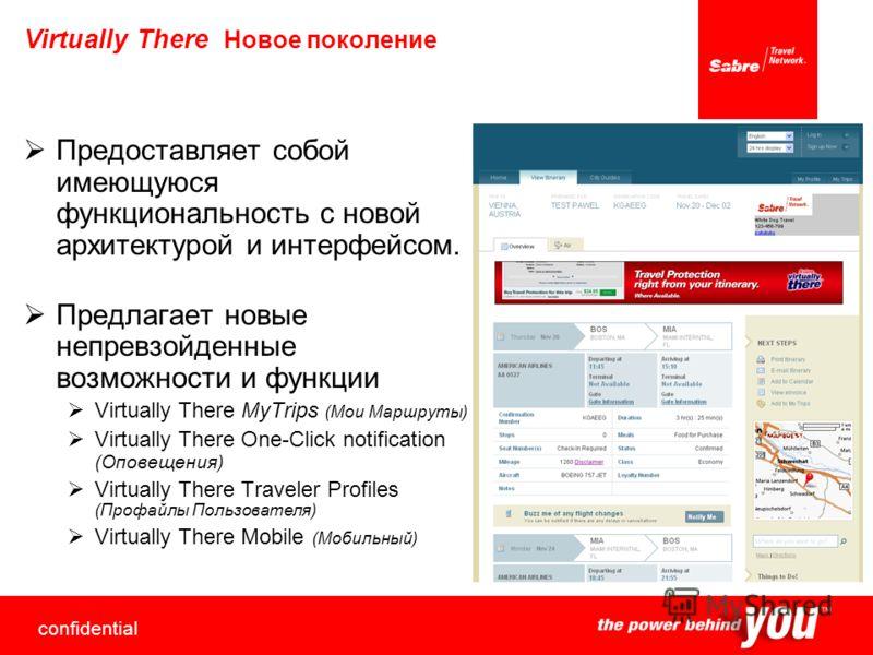 confidential 6 Virtually There Новое поколение Предоставляет собой имеющуюся функциональность с новой архитектурой и интерфейсом. Предлагает новые непревзойденные возможности и функции Virtually There MyTrips (Мои Маршруты) Virtually There One-Click