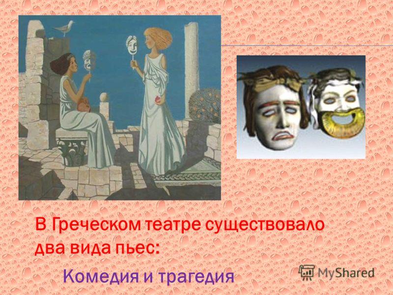 В Греческом театре существовало два вида пьес: Комедия и трагедия