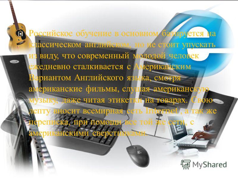 Российское обучение в основном базируется на классическом английском, но не стоит упускать из виду, что современный молодой человек ежедневно сталкивается с Американским Вариантом Английского языка, смотря американские фильмы, слушая американскую муз
