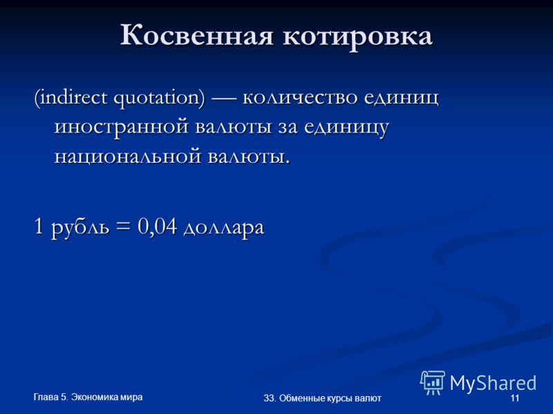 Глава 5. Экономика мира 11 33. Обменные курсы валют Косвенная котировка (indirect quotation) количество единиц иностранной валюты за единицу национальной валюты. 1 рубль = 0,04 доллара
