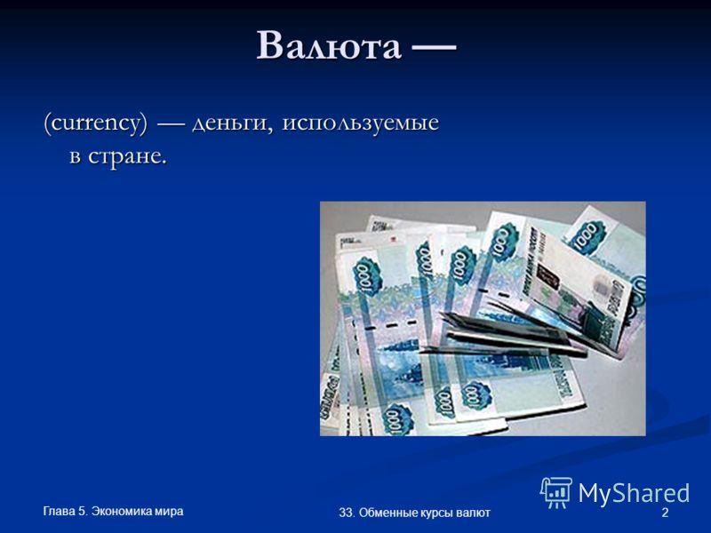 Глава 5. Экономика мира 2 33. Обменные курсы валют Валюта Валюта (currency) деньги, используемые в стране.