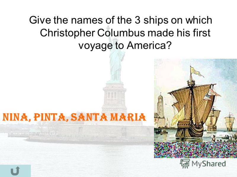 Give the names of the 3 ships on which Christopher Columbus made his first voyage to America? Nina, Pinta, Santa Maria