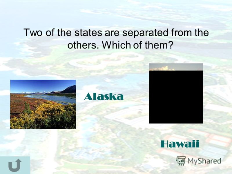 Two of the states are separated from the others. Which of them? Alaska Hawaii