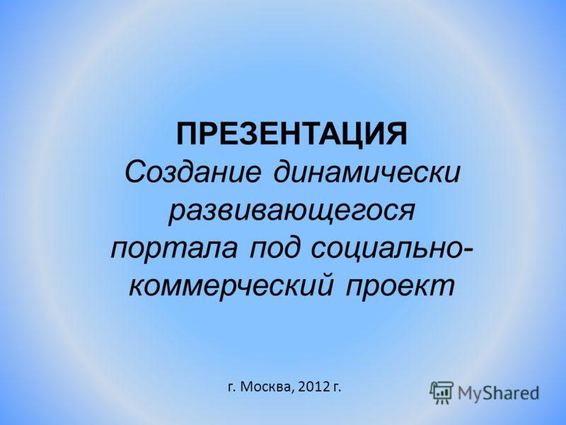 ПРЕЗЕНТАЦИЯ Создание динамически развивающегося портала под социально- коммерческий проект г. Москва, 2012 г.