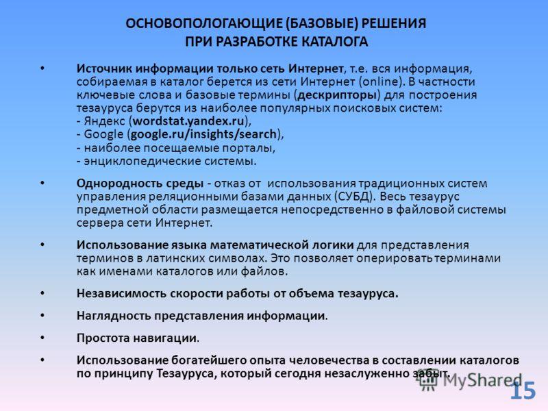 ОСНОВОПОЛОГАЮЩИЕ (БАЗОВЫЕ) РЕШЕНИЯ ПРИ РАЗРАБОТКЕ КАТАЛОГА Источник информации только сеть Интернет, т.е. вся информация, собираемая в каталог берется из сети Интернет (online). В частности ключевые слова и базовые термины (дескрипторы) для построени