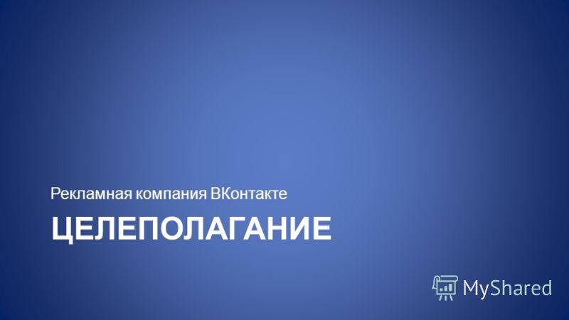 ЦЕЛЕПОЛАГАНИЕ Рекламная компания ВКонтакте