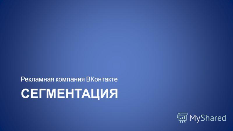 СЕГМЕНТАЦИЯ Рекламная компания ВКонтакте