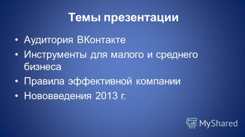Темы презентации Аудитория ВКонтакте Инструменты для малого и среднего бизнеса Правила эффективной компании Нововведения 2013 г.