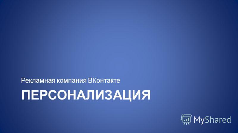 ПЕРСОНАЛИЗАЦИЯ Рекламная компания ВКонтакте