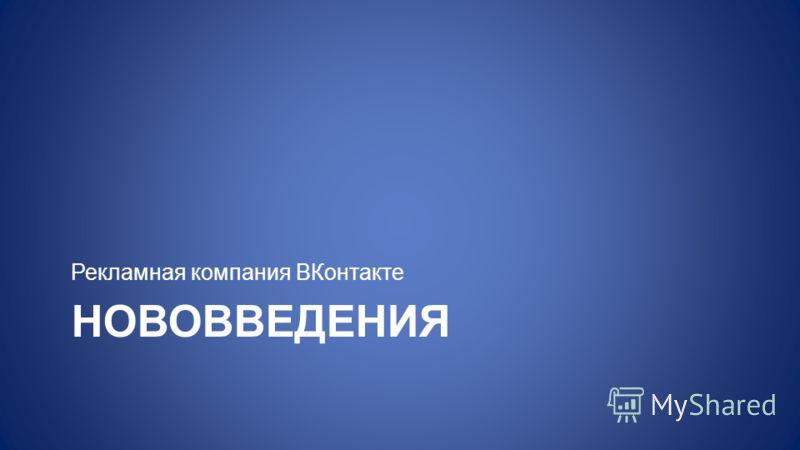 НОВОВВЕДЕНИЯ Рекламная компания ВКонтакте