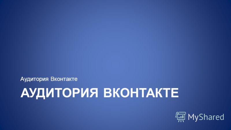 АУДИТОРИЯ ВКОНТАКТЕ Аудитория Вконтакте