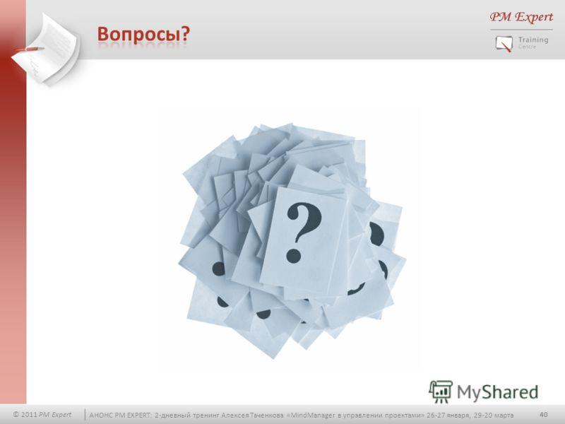 40 © 2011 PM Expert АНОНС PM EXPERT: 2-дневный тренинг Алексея Таченкова «MindManager в управлении проектами» 26-27 января, 29-20 марта
