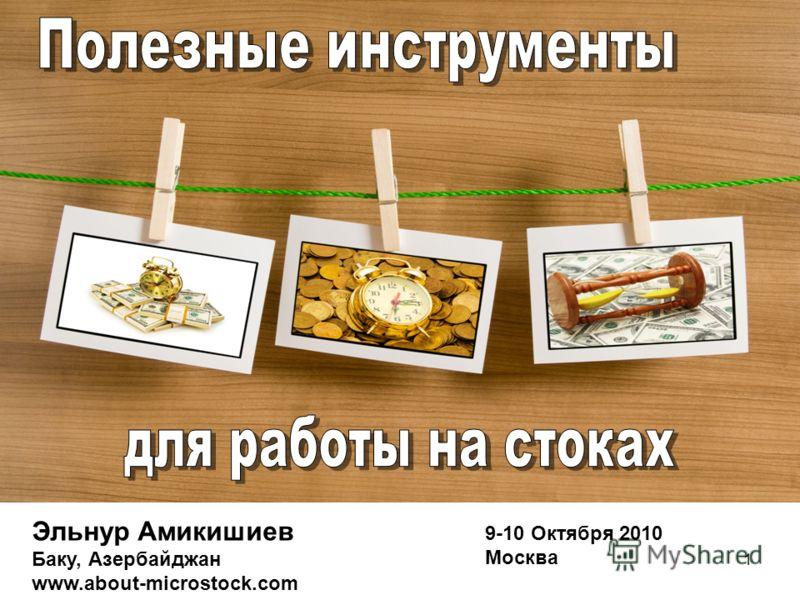 1 9-10 Октября 2010 Москва Эльнур Амикишиев Баку, Азербайджан www.about-microstock.com