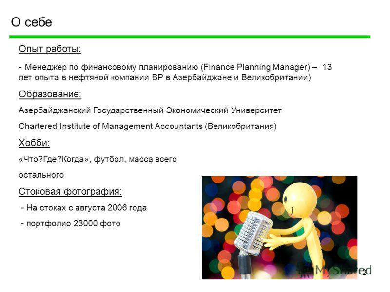 2 О себе Опыт работы: - Менеджер по финансовому планированию (Finance Planning Manager) – 13 лет опыта в нефтяной компании BP в Азербайджане и Великобритании) Образование: Азербайджанский Государственный Экономический Университет Chartered Institute