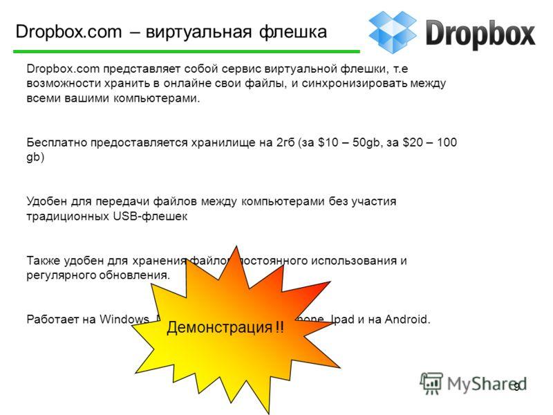 9 Dropbox.com – виртуальная флешка Dropbox.com представляет собой сервис виртуальной флешки, т.е возможности хранить в онлайне свои файлы, и синхронизировать между всеми вашими компьютерами. Бесплатно предоставляется хранилище на 2гб (за $10 – 50gb,