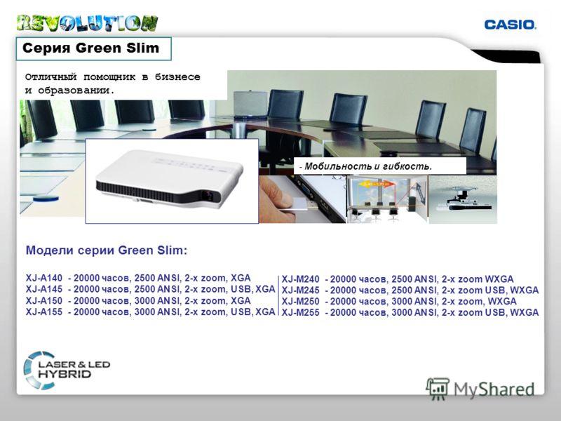 Серия Green Slim Модели серии Green Slim: XJ-A140 - 20000 часов, 2500 ANSI, 2-x zoom, XGA XJ-A145 - 20000 часов, 2500 ANSI, 2-x zoom, USB, XGA XJ-A150 - 20000 часов, 3000 ANSI, 2-x zoom, XGA XJ-A155 - 20000 часов, 3000 ANSI, 2-x zoom, USB, XGA XJ-M24