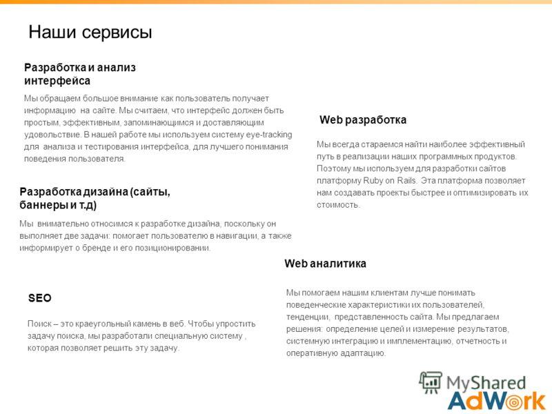 Разработка и анализ интерфейса Наши сервисы Разработка дизайна (сайты, баннеры и т.д) Web разработка Web аналитика SEO Мы обращаем большое внимание как пользователь получает информацию на сайте. Мы считаем, что интерфейс должен быть простым, эффектив