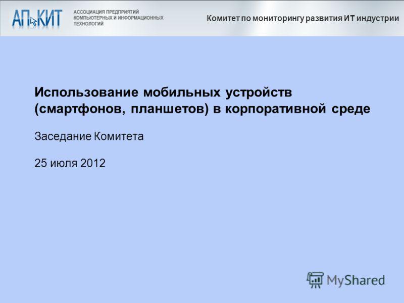 Комитет по мониторингу развития ИТ индустрии Использование мобильных устройств (смартфонов, планшетов) в корпоративной среде Заседание Комитета 25 июля 2012