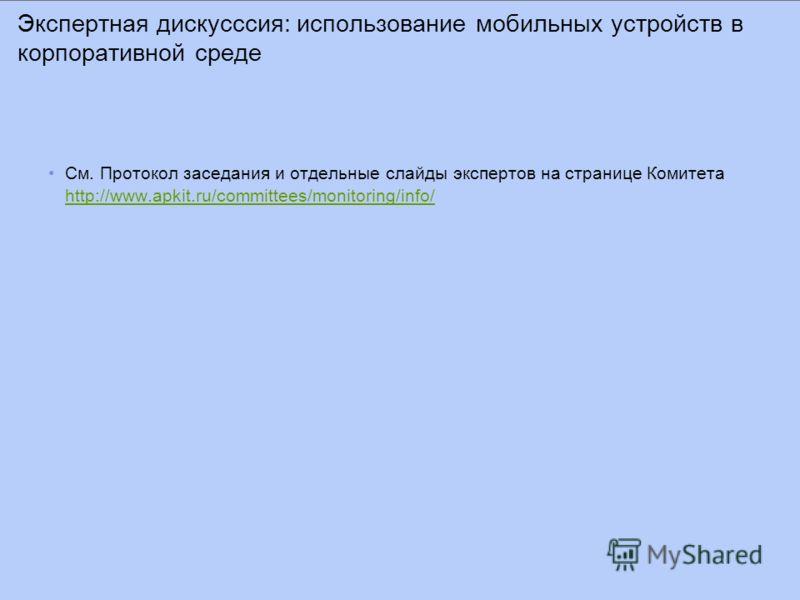 Экспертная дискусссия: использование мобильных устройств в корпоративной среде См. Протокол заседания и отдельные слайды экспертов на странице Комитета http://www.apkit.ru/committees/monitoring/info/ http://www.apkit.ru/committees/monitoring/info/