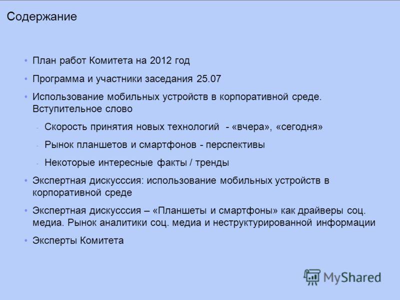Содержание План работ Комитета на 2012 год Программа и участники заседания 25.07 Использование мобильных устройств в корпоративной среде. Вступительное слово - Скорость принятия новых технологий - «вчера», «сегодня» - Рынок планшетов и смартфонов - п