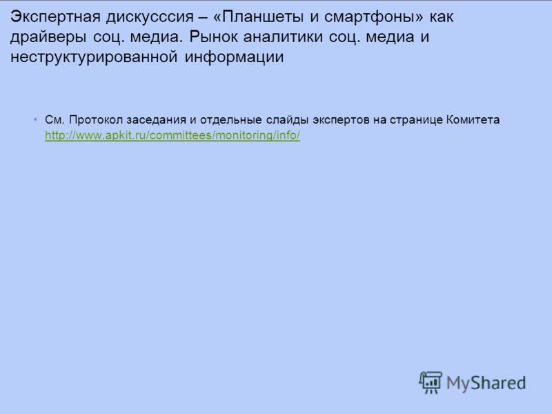 См. Протокол заседания и отдельные слайды экспертов на странице Комитета http://www.apkit.ru/committees/monitoring/info/ http://www.apkit.ru/committees/monitoring/info/ Экспертная дискусссия – «Планшеты и смартфоны» как драйверы соц. медиа. Рынок ана