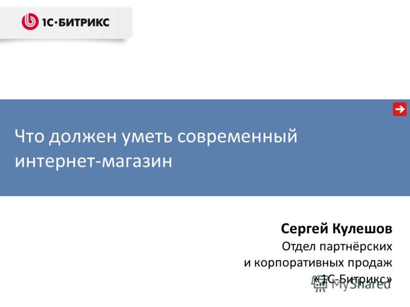 Что должен уметь современный интернет-магазин Сергей Кулешов Отдел партнёрских и корпоративных продаж «1С-Битрикс»