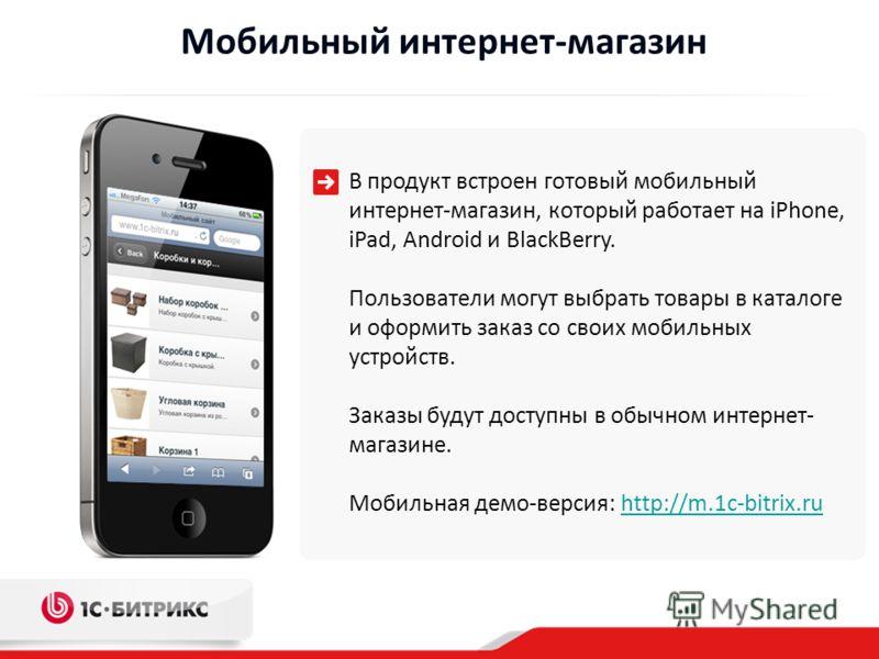 Мобильный интернет-магазин В продукт встроен готовый мобильный интернет-магазин, который работает на iPhone, iPad, Android и BlackBerry. Пользователи могут выбрать товары в каталоге и оформить заказ со своих мобильных устройств. Заказы будут доступны