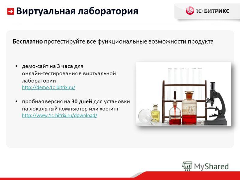 Виртуальная лаборатория Бесплатно протестируйте все функциональные возможности продукта демо-сайт на 3 часа для онлайн-тестирования в виртуальной лаборатории http://demo.1c-bitrix.ru/ пробная версия на 30 дней для установки на локальный компьютер или