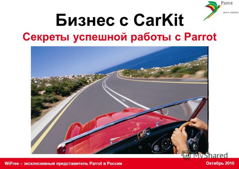 WiFree – эксклюзивный представитель Parrot в России Октябрь 2010 Бизнес с CarKit Секреты успешной работы с Parrot