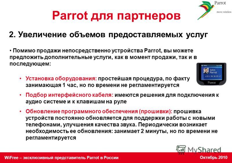 WiFree – эксклюзивный представитель Parrot в России Октябрь 2010 Parrot для партнеров Помимо продажи непосредственно устройства Parrot, вы можете предложить дополнительные услуги, как в момент продажи, так и в последующем: Установка оборудования: про