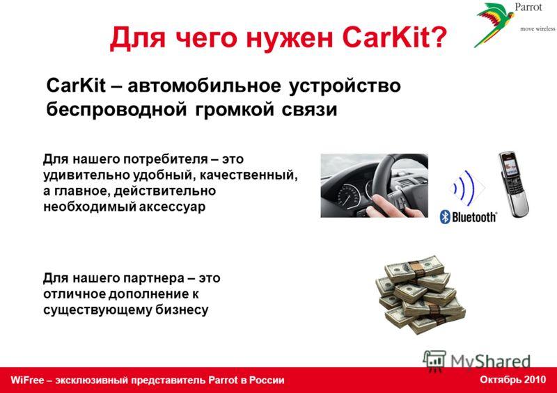 WiFree – эксклюзивный представитель Parrot в России Октябрь 2010 Для нашего потребителя – это удивительно удобный, качественный, а главное, действительно необходимый аксессуар Для нашего партнера – это отличное дополнение к существующему бизнесу CarK