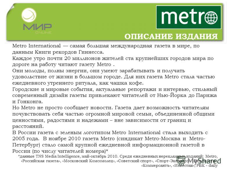 Metro International самая большая международная газета в мире, по данным Книги рекордов Гиннесса. Каждое утро почти 20 миллионов жителей ста крупнейших городов мира по дороге на работу читают газету Metro. Они молоды, полны энергии, они умеют зарабат
