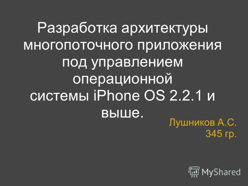 Разработка архитектуры многопоточного приложения под управлением операционной системы iPhone OS 2.2.1 и выше. Лушников А.С. 345 гр.