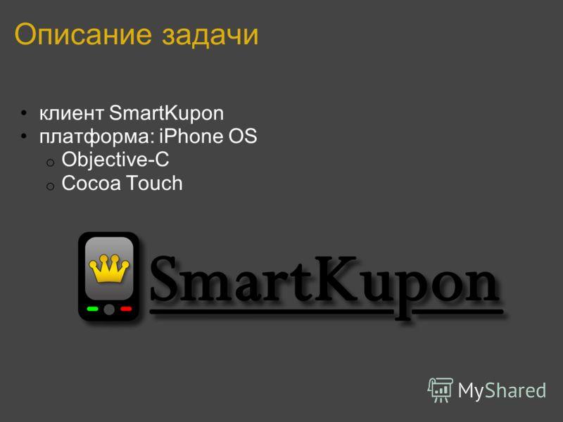 Описание задачи клиент SmartKupon платформа: iPhone OS o Objective-C o Cocoa Touch