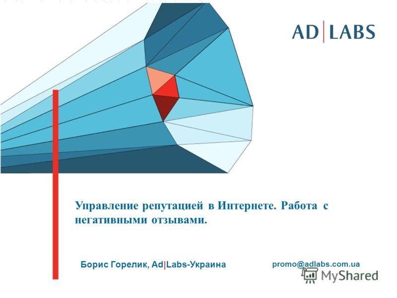 Управление репутацией в Интернете. Работа с негативными отзывами. Борис Горелик, Ad|Labs-Украина promo@adlabs.com.ua