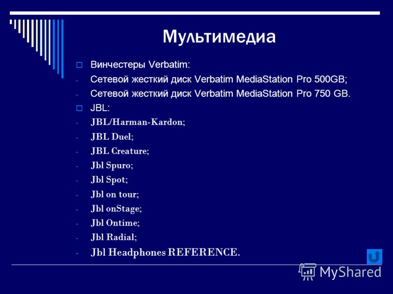 Мультимедиа Винчестеры Verbatim: - Сетевой жесткий диск Verbatim MediaStation Pro 500GB; - Сетевой жесткий диск Verbatim MediaStation Pro 750 GB. JBL: - JBL/Harman-Kardon; - JBL Duel; - JBL Creature; - Jbl Spuro; - Jbl Spot; - Jbl on tour; - Jbl onSt