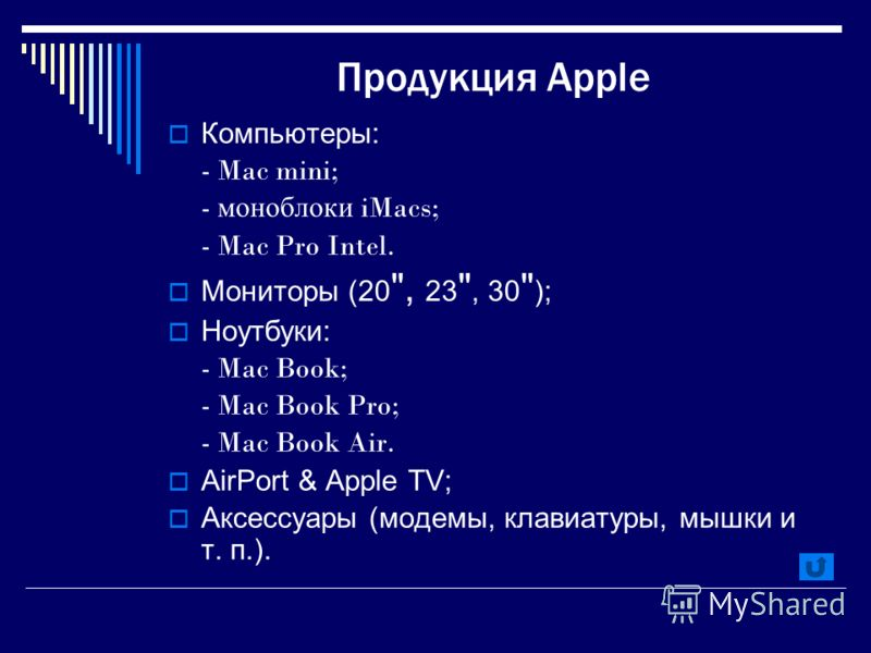 Продукция Apple Компьютеры: - Mac mini; - моноблоки iMacs; - Mac Pro Intel. Мониторы (20 , 23 , 30  ); Ноутбуки: - Mac Book; - Mac Book Pro; - Mac Book Air. AirPort & Apple TV; Аксессуары (модемы, клавиатуры, мышки и т. п.).