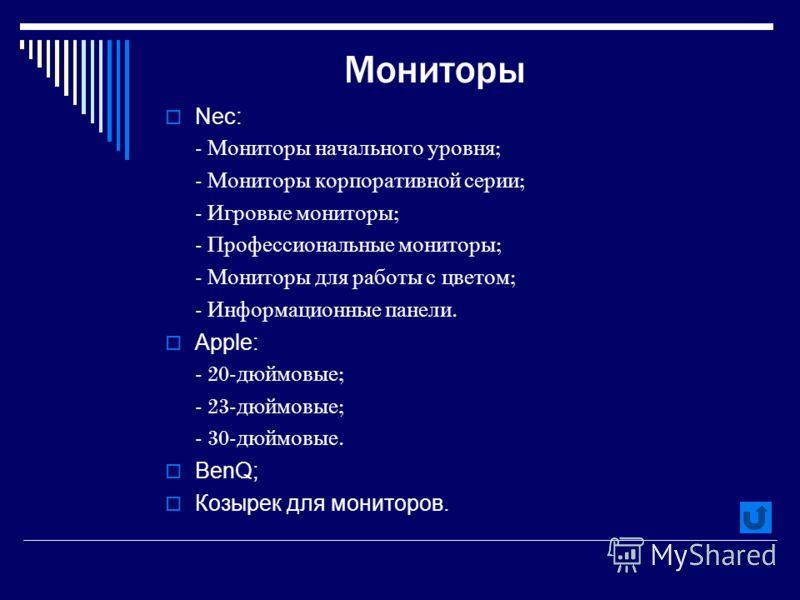 Мониторы Nec: - Мониторы начального уровня ; - Мониторы корпоративной серии ; - Игровые мониторы ; - Профессиональные мониторы ; - Мониторы для работы с цветом ; - Информационные панели. Apple: - 20- дюймовые ; - 23- дюймовые ; - 30- дюймовые. BenQ;