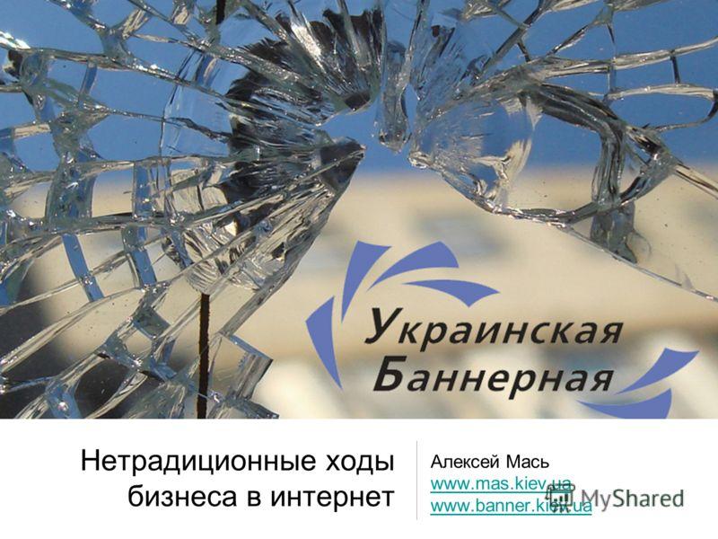 Нетрадиционные ходы бизнеса в интернет Алексей Мась www.mas.kiev.ua www.banner.kiev.ua